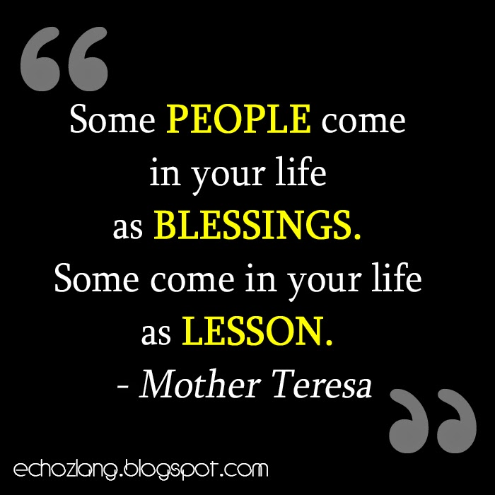 Some people come in your life as blessings, some come in your life as lesson.