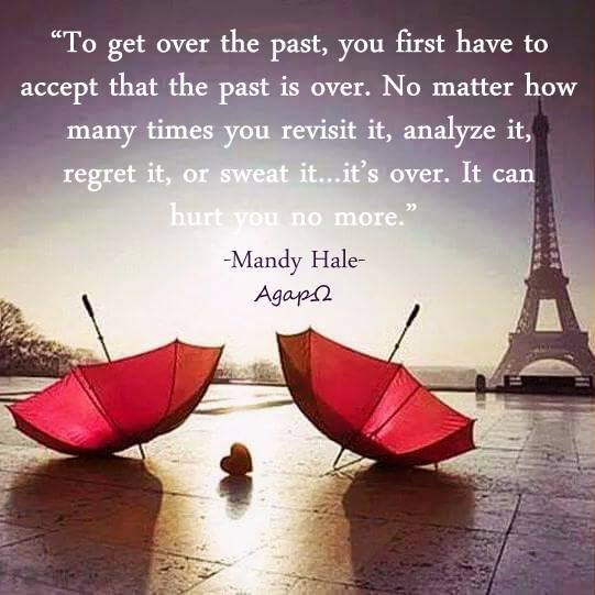 To get over the past, you first have to accept that the past is over. No matter how many times you revisit it, analyze it, regret it, or sweat it…it's over. It can hurt you no more.
