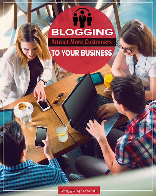BloggerSpice – Smart Money, How-to, Business Startup!: How Blogging Can Help You Attract More Customers to Your Business?