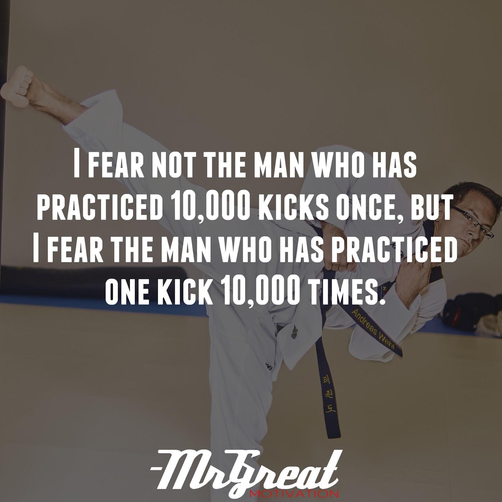 I fear not the man who has practiced 10,000 kicks once, but I fear the man who has practices one kick 10,000 times