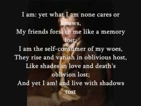 i am by john clare I am - yet what i am, none cares or knows: my friends forsake me like a memory lost: i am the self-consumer of my woes — they rise and vanish in oblivious host, like shadows in love's frenzied stifled throes and yet i am, and live-like vapours tost into the nothingness of scorn and noise, into the living.