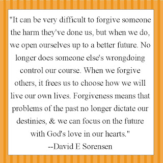 """It can be very difficult to forgive someone the harm they've done us, but when we do, we open ourselves up to a better future. No longer does someone else's wrongdoing control our course. When we forgive others, it frees us to choose how we will live our own lives. Forgiveness means that problems of the past no longer dictate our destinies, & we can focus on the future with God's love in our hearts.""  --David E Sorensen"