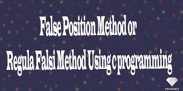 False Position Method or Regula Falsi Method Using c programming