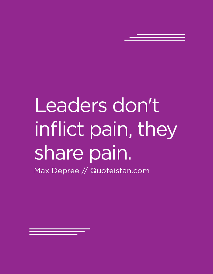 Leaders don't inflict pain, they share pain.