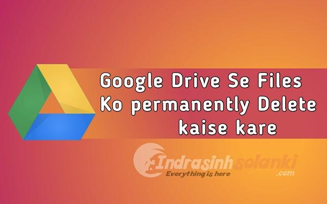 गूगल ड्राइव से फाइल्स को permanently डिलीट कैसे करे