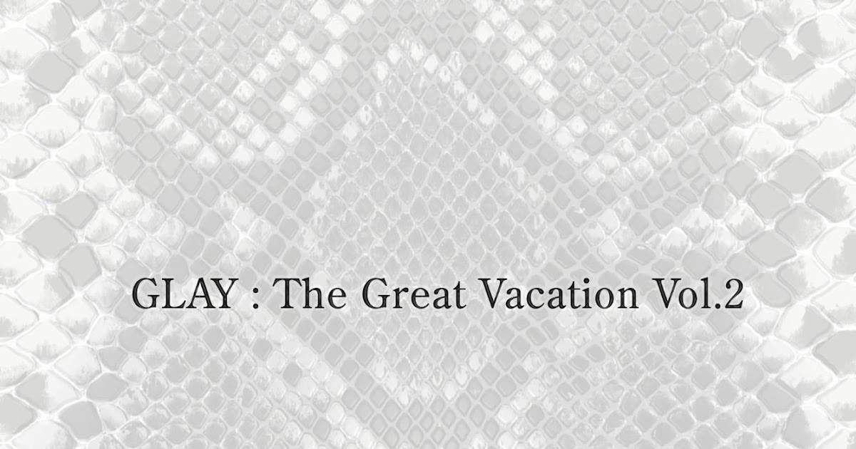Jp-Rock: GLAY - The Great Vacation Vol 2 [2009 10 21]