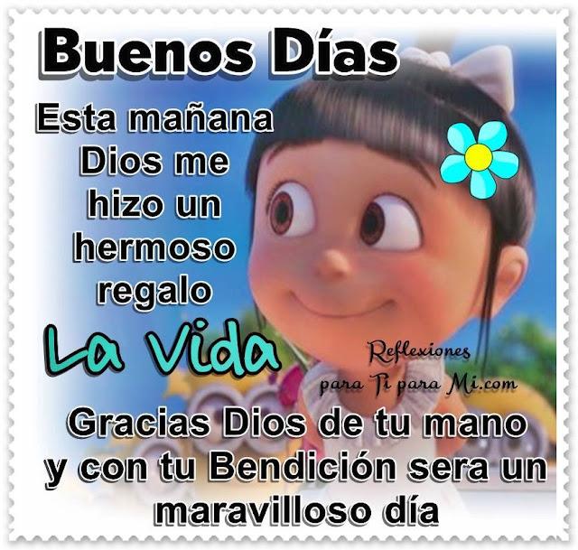 BUENOS DÍAS  Esta mañana Dios me hizo  un hermoso regalo: LA VIDA  Gracias Dios,  de tu mano y con tu bendición  será un maravilloso día.