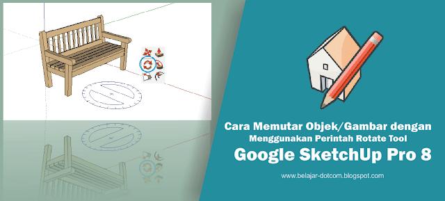 Cara Memutar Objek/Gambar di Google SkecthUp dengan Menggunakan Perintah Rotate Tool