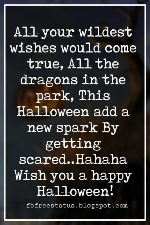 Happy Halloween Greetings Messages For Card, All your wildest wishes would come true, All the dragons in the park, This Halloween add a new spark By getting scared..Hahaha Wish you a happy Halloween!
