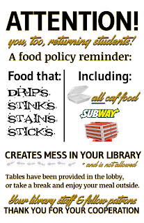 Poster announcing: Attention (you, too, returning students!) A food policy reminder: Food that drips, stinks, stains, sticks; including all caf food, subway, pizza delivery creates mess in your library *and is not allowed. Tables have been provided in the lobby, or take a break and enjoy your meal outside. Your library staff & fellow patrons thank you for your cooperation.