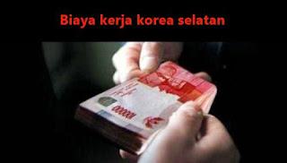 besar biaya atau uang untuk membayar jika bekerja ke korea selatan