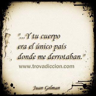 y tu cuerpo era el único país donde me derrotaban. Juan Gelman