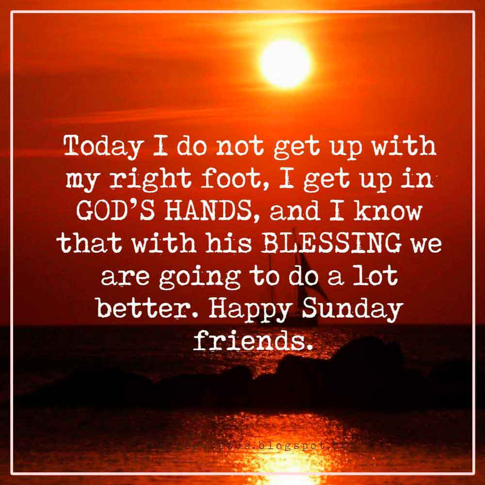 Today I do not get up with my right foot, I get up in GOD�S HANDS, and I know that with his BLESSING we are going to do a lot better. Happy Sunday friends.
