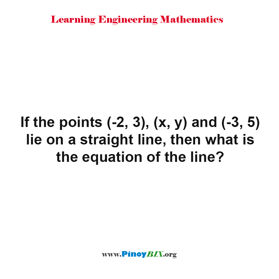 If the points (-2, 3), (x, y) and (-3, 5) lie on a straight line, then what is the equation of the line?