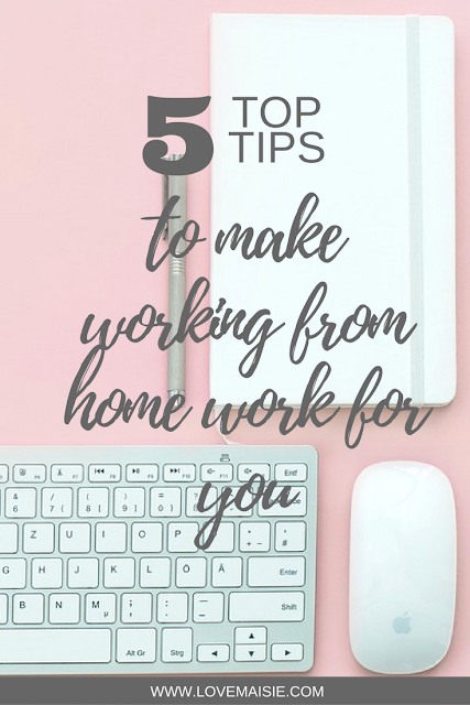 5 TOP TIPS TO MAKE WORKING FROM HOME WORK FOR YOU | PIN ME! | Love, Maisie | www.lovemaisie.com