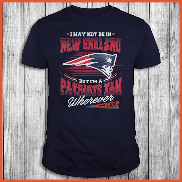 I May Not Be In New England But I'm A Patriots Fan Wherever I Am Shirt
