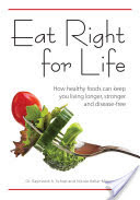 Eat Right for Life How Healthy Foods Can Keep You Living Longer, Stronger and Disease-Free