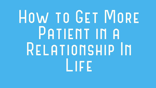 How to Get More Patient in a Relationship In Life