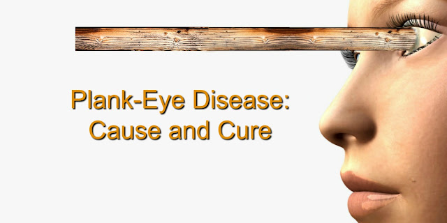 Plank-Eye Disease: Cause and Cure - Matthew 7:1-5