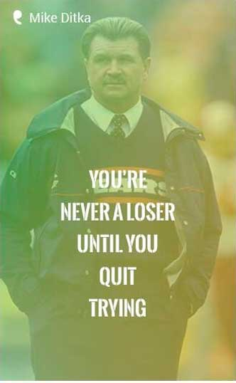 You're never a loser until you quit trying. – Mike Ditka Quote