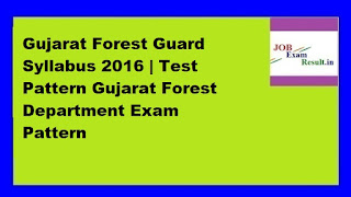Gujarat Forest Guard Syllabus 2016 | Test Pattern Gujarat Forest Department Exam Pattern