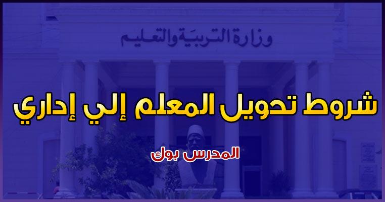 ضوابط وشروط تحويل المعلم إلي إداري تعرف الحالات التي يتم فيها تحويل المعلم إلي إداري بالمدرسة أو المديرية أو الإدارة في مصر