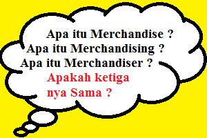 Apa itu Merchandise ? Apa itu Merchandiser ? Apa itu Merchandising ?