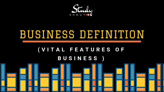 Business Definition, Features of Business, Business Meaning - StudyShout