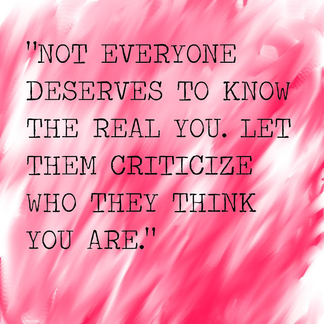 Not everyone deserves to know the real you. Let them criticize wo they think you are.