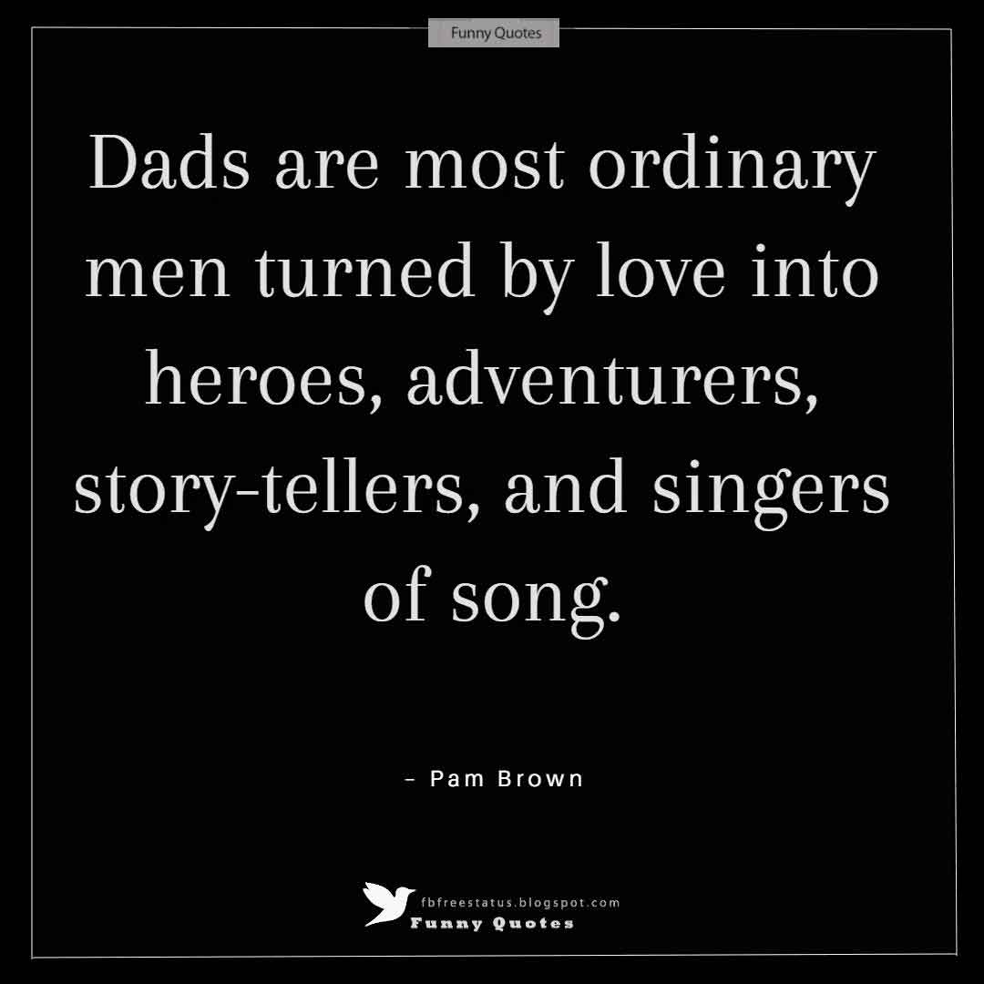 """Dads are most ordinary men turned by love into heroes, adventurers, story-tellers, and singers of song."" ― Pam Brown"