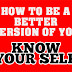 How To Be A Better Version Of You: No#:1 Know Your Self