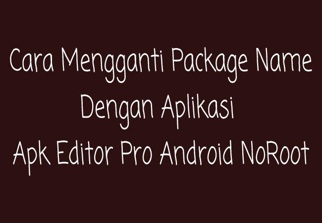 Cara Mengganti Package Name Apk Editor Pro Android (Tanpa Root) Terbaru