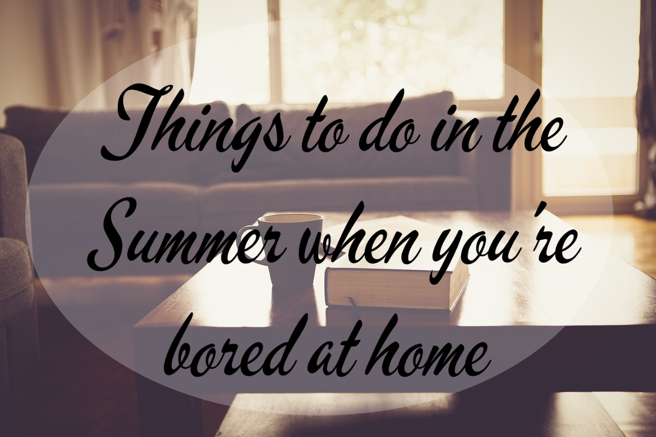 Things To Do In The Summer When You Re Bored At Home This