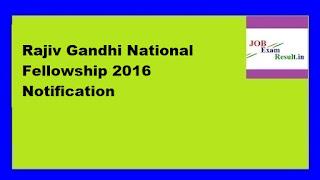 Rajiv Gandhi National Fellowship 2016 Notification