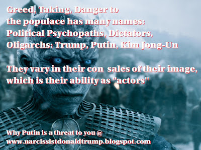 "Greed, Taking, Danger to the populace has many names: Political Psychopaths, Dictators, Oligarchs: Trump, Putin, Kim Jong-Un  They vary in their con  sales of their image, which is their ability as ""actors"""