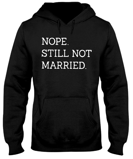 Nope Still Not Married T Shirt Hoodie Hooded Sweatshirt