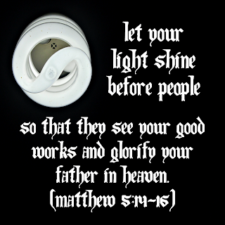 Let your light shine before people so that they see your good works and glorify your Father in heaven. Matthew 5 14-16
