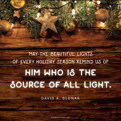 """May the beautiful lights of every holiday season remind us of Him who is the source of all light."" David A. Bednar"
