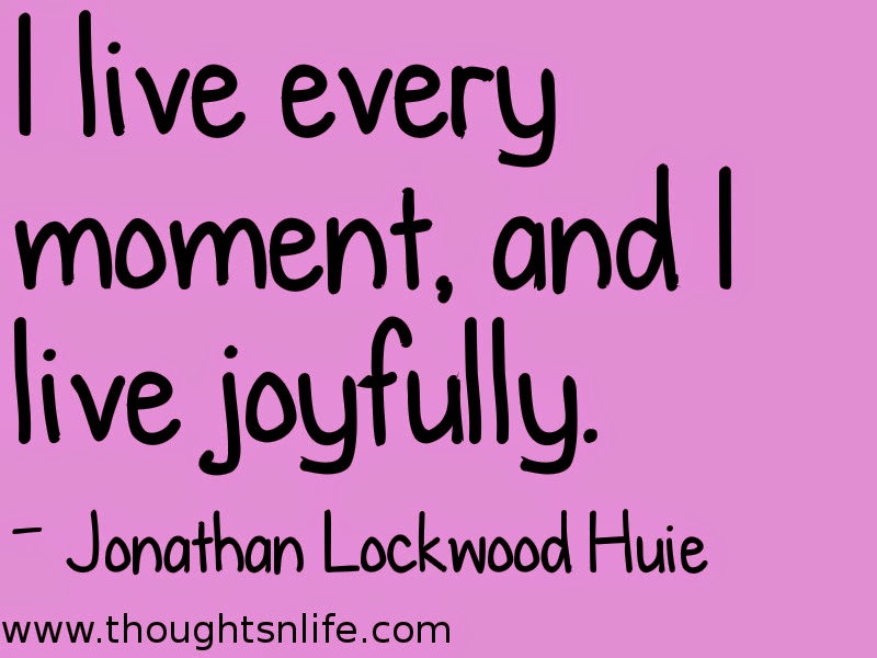 Thoughtsnlife.com :Today's affirmation: I live every moment, and I live joyfully. - Jonathan Lockwood Huie