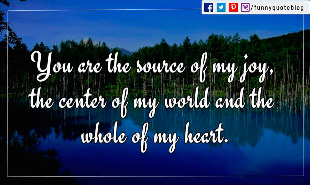 You are the source of my joy, the center of my world and the whole of my heart.