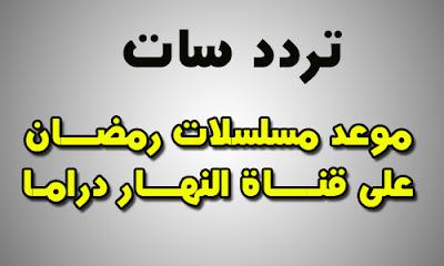 مواعيد مسلسلات رمضان 2018 على قناة النهار دراما فى رمضان 2018