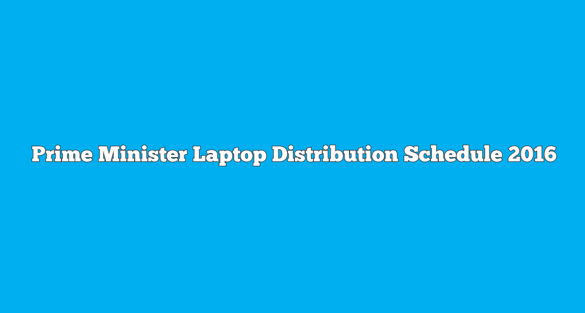 Prime Minister Laptop Scheme 2016 Distribution Schedule