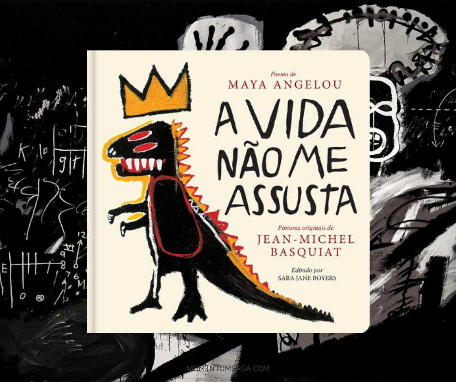 Resenha: A Vida Não Me Assusta, de Sara Jane Boyers, Jean-Michel Basquiat e Maya Angelou