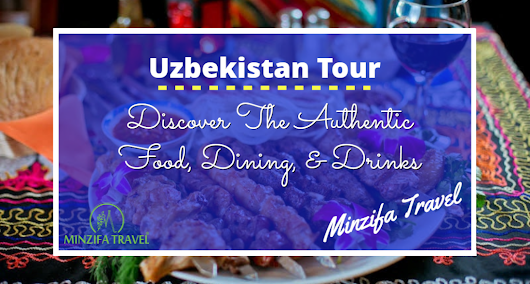 Discover The Authentic Food, Dining, & Drinks Of Uzbekistan