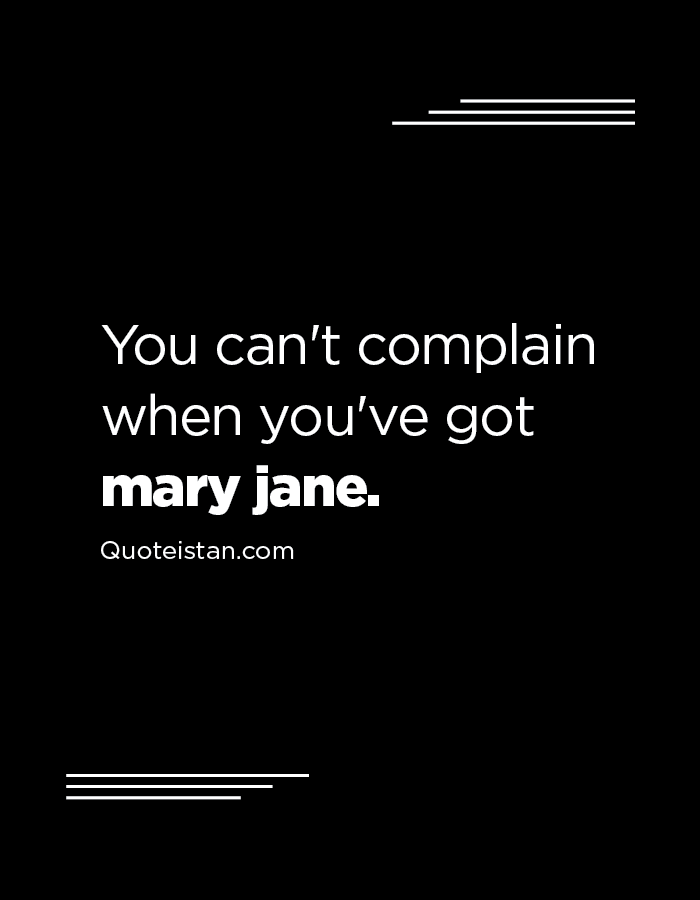 You can't complain when you've got mary jane.