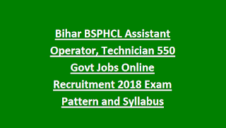 Bihar BSPHCL Assistant Operator, Technician 550 Govt Jobs Online Recruitment Notification 2018 Exam Pattern and Syllabus