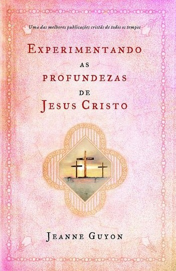Jeanne Guyon-Experimentando As Profundezas De Jesus Cristo-