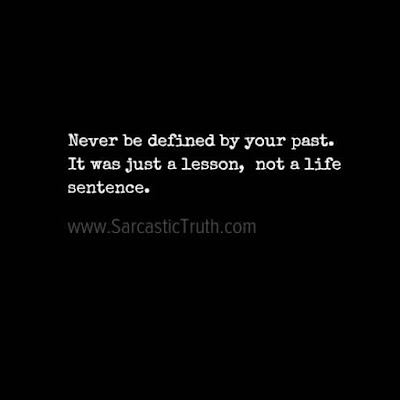 Never be defined by your past. It was just a lesson, not a life sentence