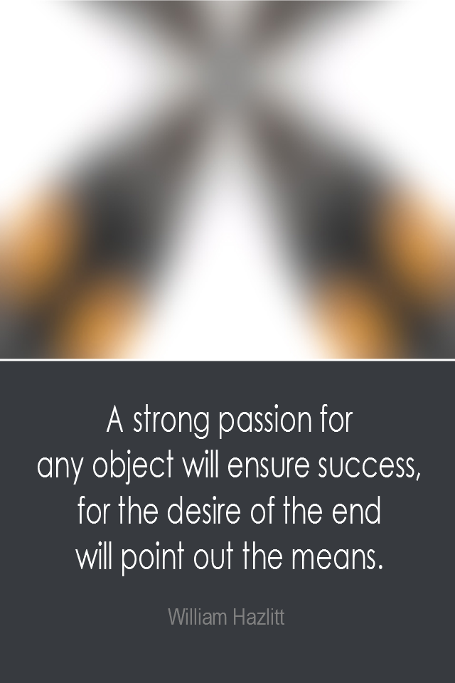 visual quote - image quotation: A strong passion for any object will ensure success, for the desire of the end will point out the means. - William Hazlitt