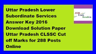 Uttar Pradesh Lower Subordinate Services Answer Key 2016 Download Solution Paper Uttar Pradesh CLSSC Cut off Marks for 288 Posts Online